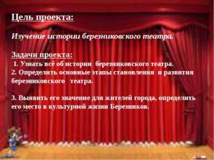 Цель проекта: Изучение истории березниковского театра. Задачи проекта: 1. Уз