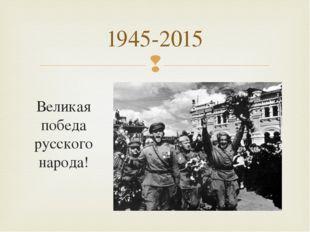 Великая победа русского народа! 1945-2015 