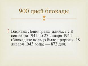 Блокада Ленинграда длилась с 8 сентября 1941 по 27 января 1944 (блокадное ко
