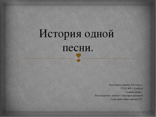 История одной песни. Выполнила ученица 7А класса СОШ №9 г. Елабуги Гадиева Ди...