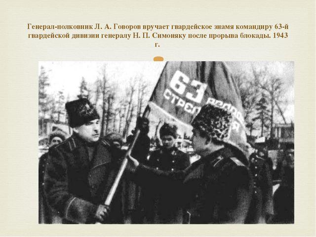 Генерал-полковник Л. А. Говоров вручает гвардейское знамя командиру 63-й гвар...