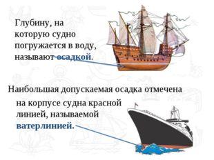 Глубину, на которую судно погружается в воду, называют осадкой. на корпусе су