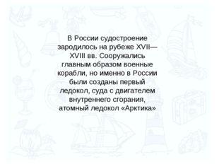 В России судостроение зародилось на рубеже XVII—XVIII вв. Сооружались главным