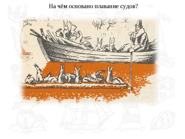 На чём основано плавание судов?