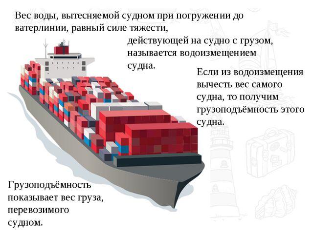 Если из водоизмещения вычесть вес самого судна, то получим грузоподъёмность э...