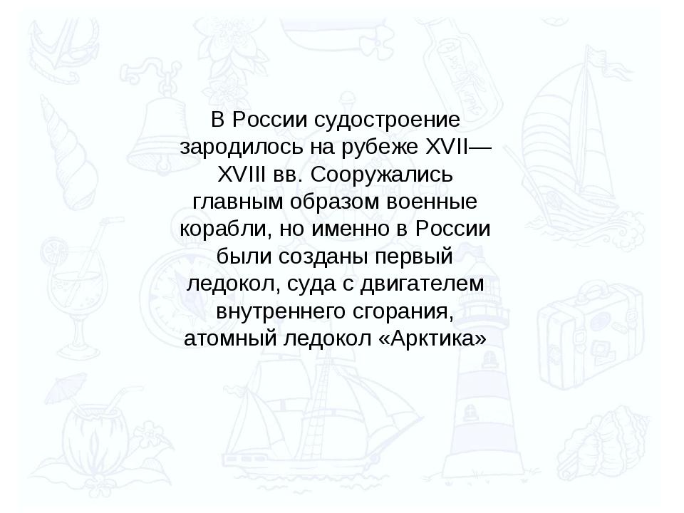 В России судостроение зародилось на рубеже XVII—XVIII вв. Сооружались главным...