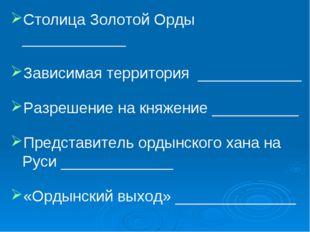 Столица Золотой Орды ____________ Зависимая территория ____________ Разрешени