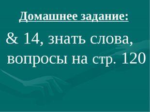 Домашнее задание: & 14, знать слова, вопросы на стр. 120