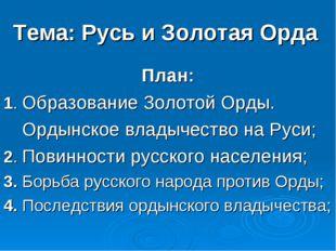 Тема: Русь и Золотая Орда План: 1. Образование Золотой Орды. Ордынское владыч