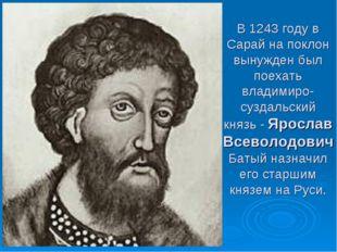 В 1243 году в Сарай на поклон вынужден был поехать владимиро-суздальский княз