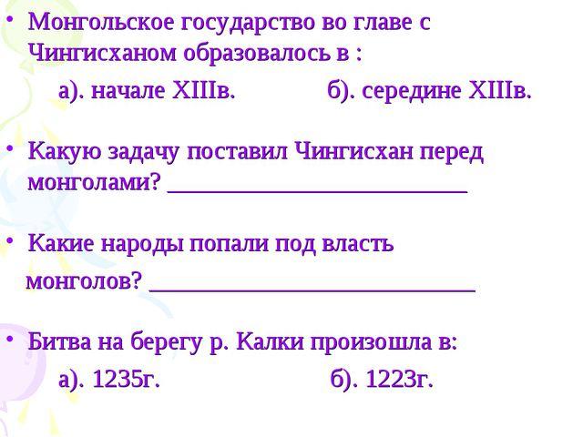 Монгольское государство во главе с Чингисханом образовалось в : а). начале XI...