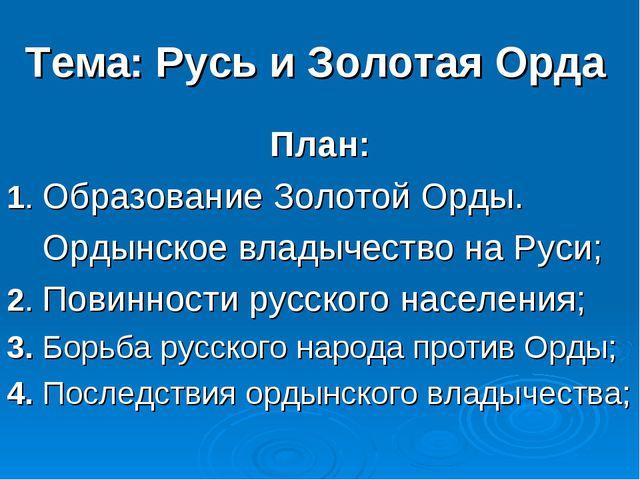 Тема: Русь и Золотая Орда План: 1. Образование Золотой Орды. Ордынское владыч...