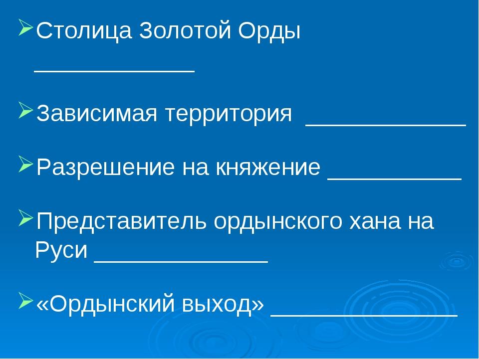 Столица Золотой Орды ____________ Зависимая территория ____________ Разрешени...