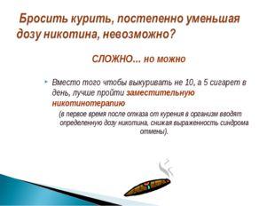 Вместо того чтобы выкуривать не 10, а 5 сигарет в день, лучше пройти заместит