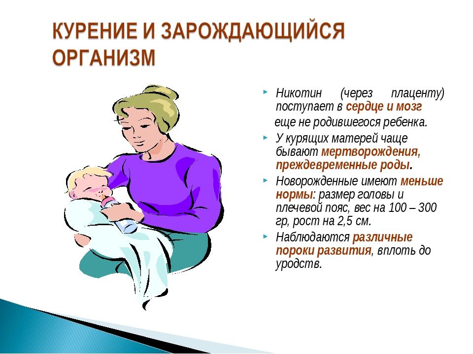 Никотин (через плаценту) поступает в сердце и мозг еще не родившегося ребенка...