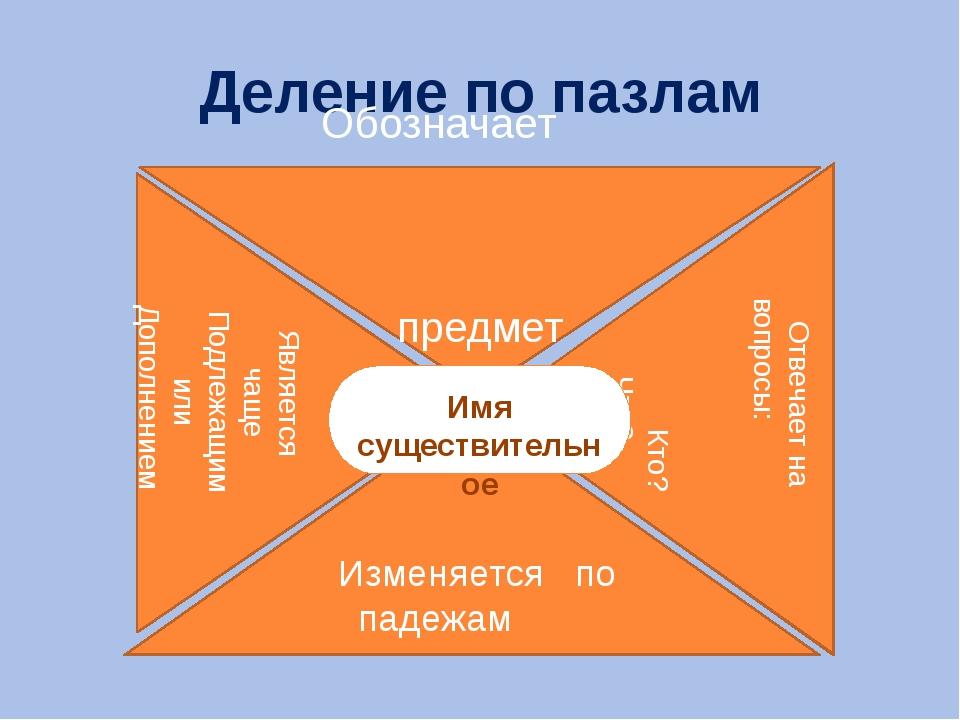 Деление по пазлам Обозначает предмет Изменяется по падежам Является чаще Подл...