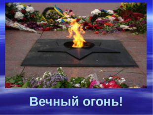 Вечный огонь!