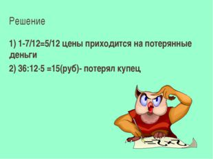 Решение 1) 1-7/12=5/12 цены приходится на потерянные деньги 2) 36:12·5 =15(ру
