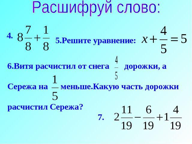 4. 5.Решите уравнение: 6.Витя расчистил от снега дорожки, а Сережа на меньше....