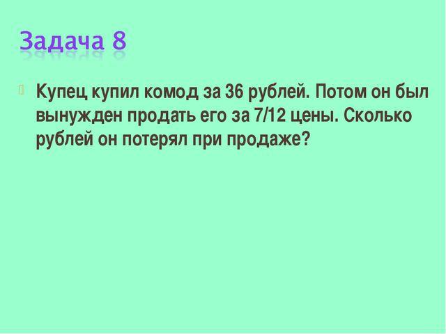 Купец купил комод за 36 рублей. Потом он был вынужден продать его за 7/12 цен...
