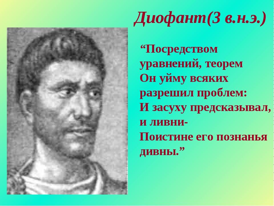 """Диофант(3 в.н.э.) """"Посредством уравнений, теорем Он уйму всяких разрешил про..."""