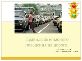 Исакова А.В. Учитель начальных классов Правила безопасного поведения на доро
