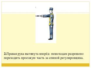 2.Правая рука вытянута вперёд- пешеходам разрешено переходить проезжую част