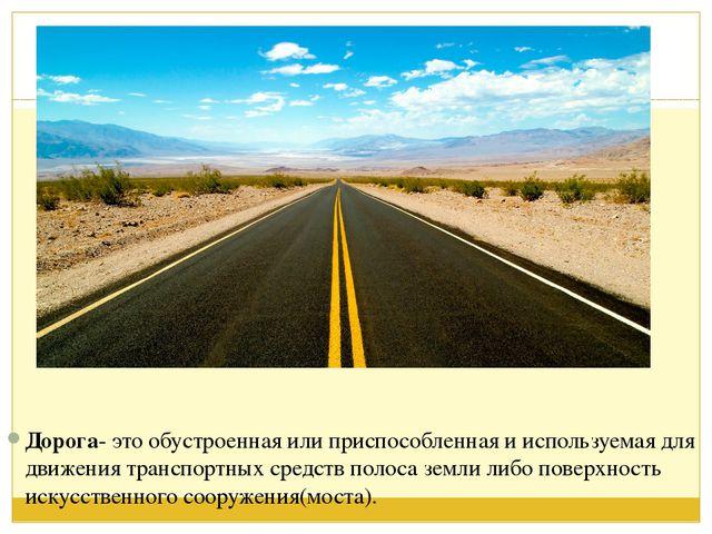 Дорога- это обустроенная или приспособленная и используемая для движения тра...