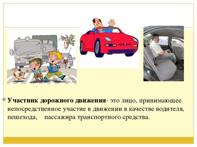 Участник дорожного движения- это лицо, принимающее непосредственное участие...