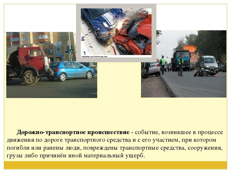 Дорожно-транспортное происшествие - событие, возникшее в процессе движения...