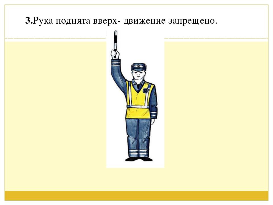 3.Рука поднята вверх- движение запрещено.