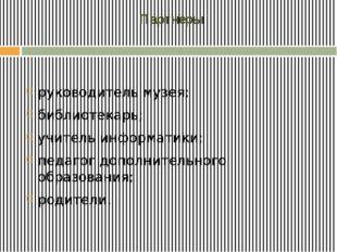Партнеры руководитель музея; библиотекарь; учитель информатики; педагог допо