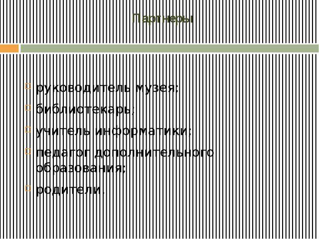 Партнеры руководитель музея; библиотекарь; учитель информатики; педагог допо...