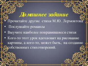Домашнее задание Прочитайте другие стихи М.Ю. Лермонтова Послушайте романсы В