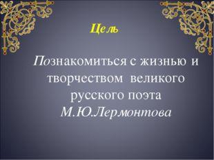 Цель Познакомиться с жизнью и творчеством великого русского поэта М.Ю.Лермон