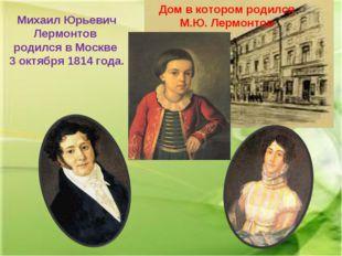Михаил Юрьевич Лермонтов родился в Москве 3 октября 1814 года. Дом в котором