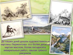 До наших дней дошли художественные картины Лермонтова- это более десятка карт