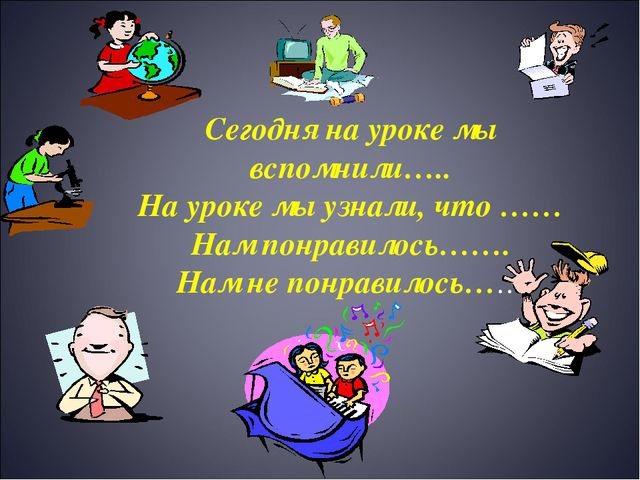 Сегодня на уроке мы вспомнили….. На уроке мы узнали, что …… Нам понравилось……...