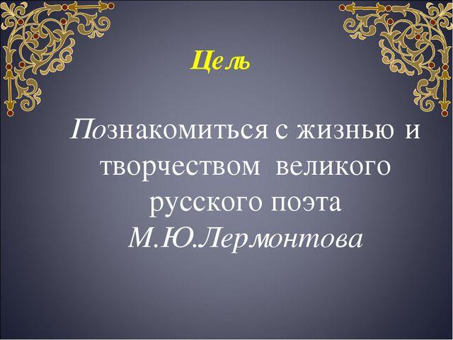 Цель Познакомиться с жизнью и творчеством великого русского поэта М.Ю.Лермон...
