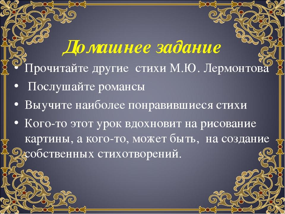 Домашнее задание Прочитайте другие стихи М.Ю. Лермонтова Послушайте романсы В...