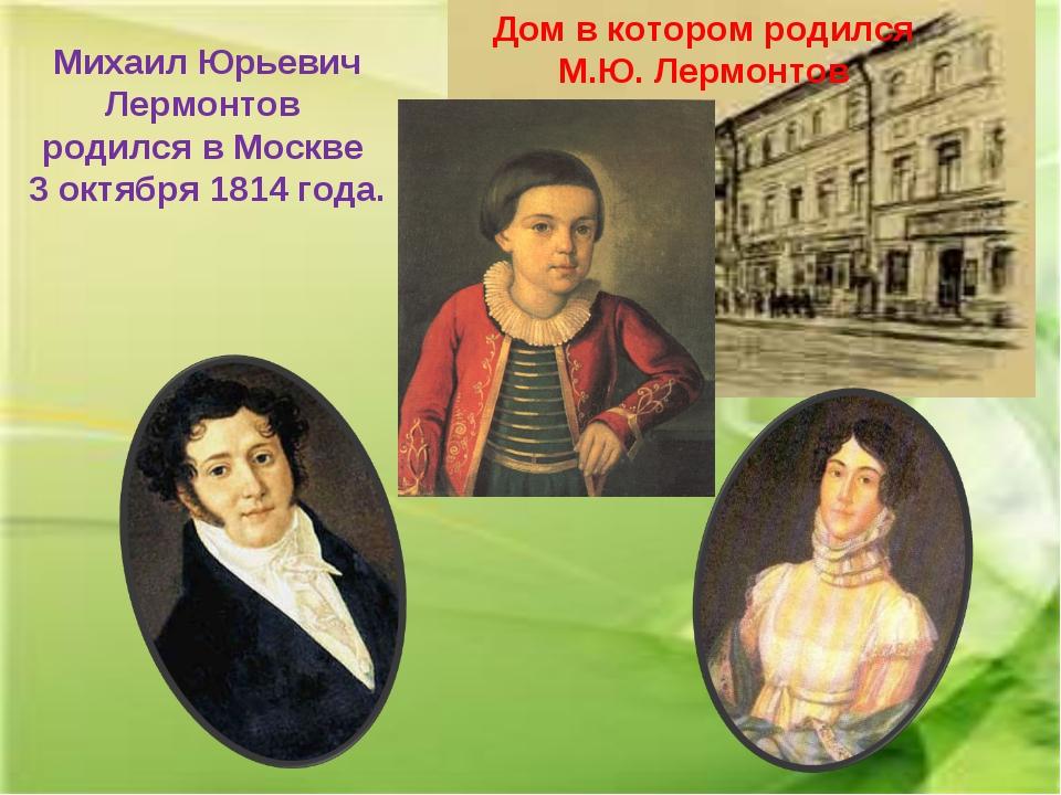 Михаил Юрьевич Лермонтов родился в Москве 3 октября 1814 года. Дом в котором...