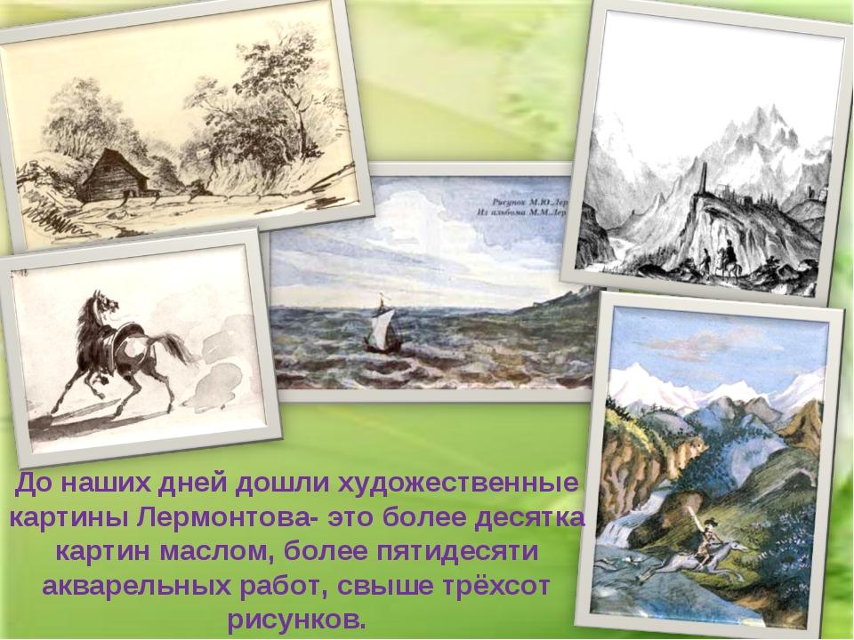 До наших дней дошли художественные картины Лермонтова- это более десятка карт...