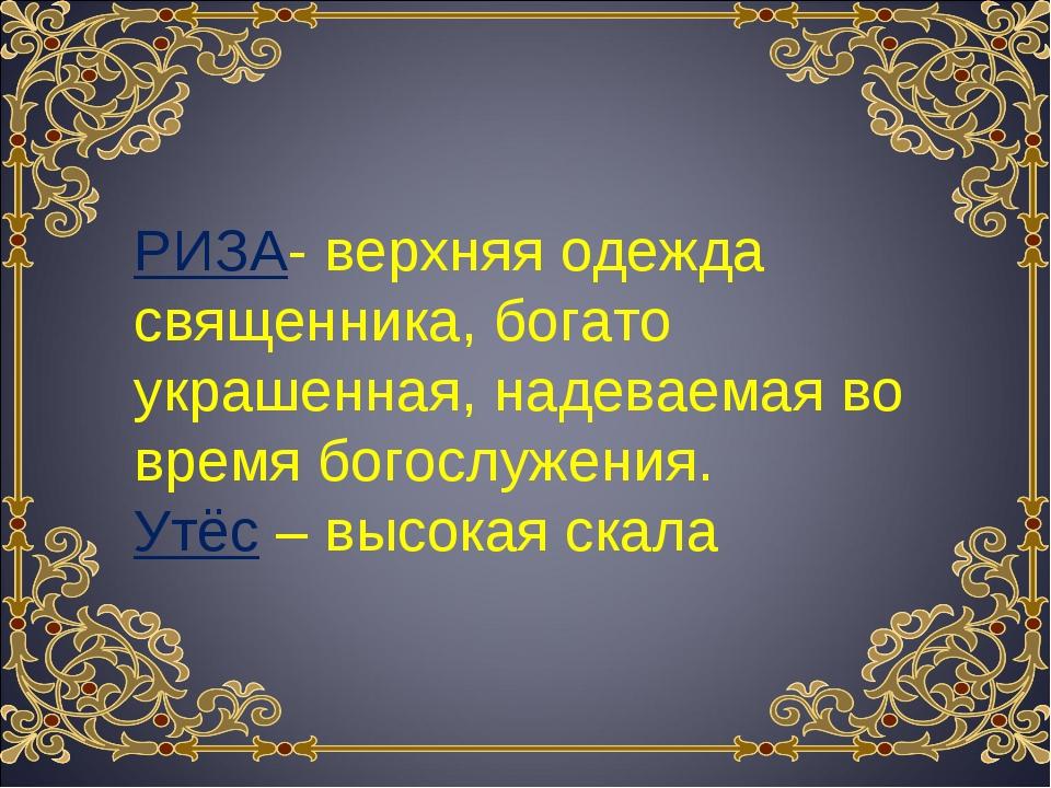 РИЗА- верхняя одежда священника, богато украшенная, надеваемая во время богос...