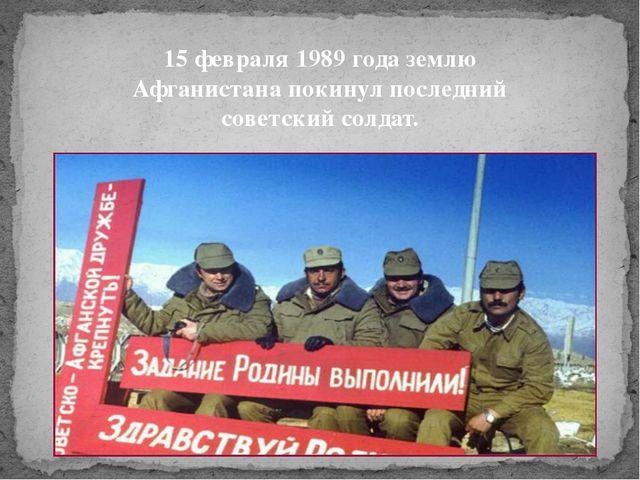 15 февраля 1989 года землю Афганистана покинул последний советский солдат.