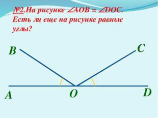 A B №2.На рисунке AOB = DOC. Есть ли еще на рисунке равные углы? С O D