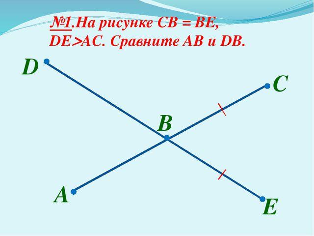 A B №1.На рисунке CB = BE, DEAC. Сравните AB и DB. С D E