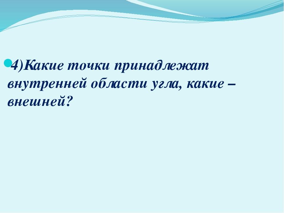 4)Какие точки принадлежат внутренней области угла, какие – внешней?