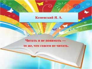 Коменский Я. А. Читать и не понимать — то же, что совсем не читать.