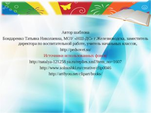 Автор шаблона Бондаренко Татьяна Николаевна, МОУ «НШ-ДС» г.Железноводска, зам
