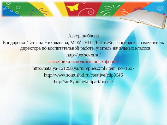 Автор шаблона Бондаренко Татьяна Николаевна, МОУ «НШ-ДС» г.Железноводска, зам...